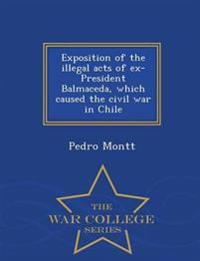 Exposition of the Illegal Acts of Ex-President Balmaceda, Which Caused the Civil War in Chile - War College Series