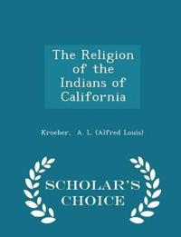 The Religion of the Indians of California - Scholar's Choice Edition