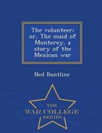 The Volunteer; Or, the Maid of Monterey, a Story of the Mexican War - War College Series