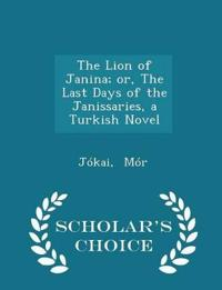 The Lion of Janina; Or, the Last Days of the Janissaries, a Turkish Novel - Scholar's Choice Edition