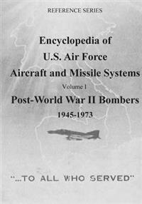 Encyclopedia of U.S. Air Force Aircraft and Missile Systems: Post-World War II Bombers 1945-1973: Volume I