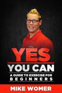 Yes You Can: A Guide to Exercise for Beginners