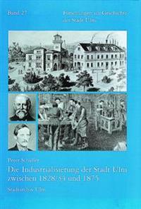 Die Industrialisierung Der Stadt Ulm Zwischen 1828/34 Und 1875: Eine Wirtschafts- Und Sozialgeschichtliche Studie Uber Die 'Zweite Stadt' in Wurttembe