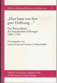 Man Hatte Von Ihm Gute Hoffnung ... Das Waisenalbum Der Franckeschen Stiftungen 1695-1749