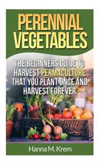 Perennial Vegetables: Organic Gardening: The Beginners Guide to Harvest Permaculture That You Plant Once and Harvest Forever
