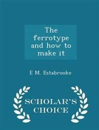 The Ferrotype and How to Make It - Scholar's Choice Edition