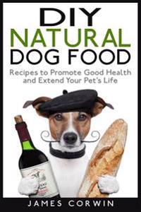 DIY Natural Dog Food: Recipes to Promote Good Health and Extend Your Pet's Life