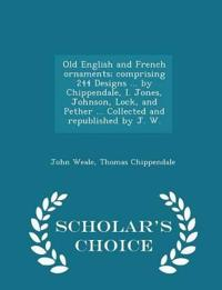 Old English and French Ornaments; Comprising 244 Designs ... by Chippendale, I. Jones, Johnson, Lock, and Pether ... Collected and Republished by J. W. - Scholar's Choice Edition