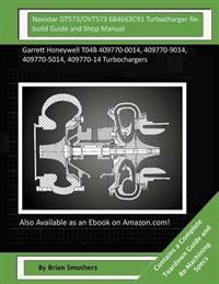 Navistar Dt573/Dvt573 684663c91 Turbocharger Rebuild Guide and Shop Manual: Garrett Honeywell T04b 409770-0014, 409770-9014, 409770-5014, 409770-14 Tu