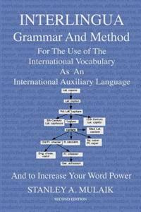 Interlingua Grammar and Method Second Edition: For the Use of the International Vocabulary as an International Auxiliary Language and to Increase Your