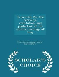 To Provide for the Recovery, Restitution, and Protection of the Cultural Heritage of Iraq. - Scholar's Choice Edition