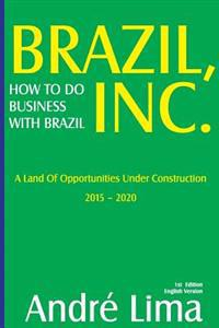 Brazil Inc. How to Do Business with Brazil: A Land of Opportunities Under Construction