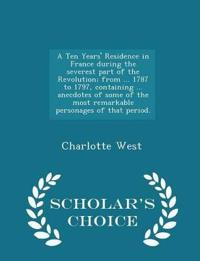 A Ten Years' Residence in France During the Severest Part of the Revolution; From ... 1787 to 1797, Containing ... Anecdotes of Some of the Most Remarkable Personages of That Period. - Scholar's Choice Edition