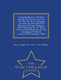 Original Memoirs Written During the Great Civil War, the Life of Sir H. Slingsby [Written by Himself] and Memoirs of Capt. Hodgson, with Notes [By Sir W. Scott. Followed By] Relations of the Campaigns of Oliver Cromwell in Scotland, 1650 - War College Seri