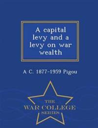 A Capital Levy and a Levy on War Wealth - War College Series