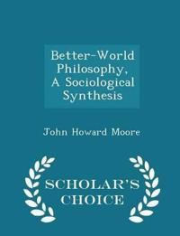 Better-World Philosophy, a Sociological Synthesis - Scholar's Choice Edition