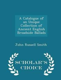 A Catalogue of an Unique Collection of Ancient English Broadside Ballads - Scholar's Choice Edition