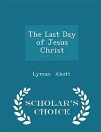 The Last Day of Jesus Christ - Scholar's Choice Edition