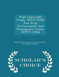 Wipo Copyright Treaty (Wct) (1996) and Wipo Performances and Phonograms Treaty (Wppt) (1996) - Scholar's Choice Edition