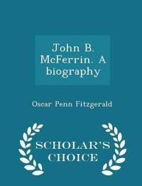 John B. McFerrin. a Biography - Scholar's Choice Edition