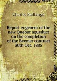 Report Engeneer of the New Quebec Aqueduct on the Completion of the Beemer Contract 30th Oct. 1885