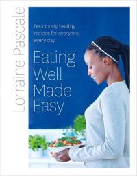 Eating well made easy - deliciously healthy recipes for everyone, every day