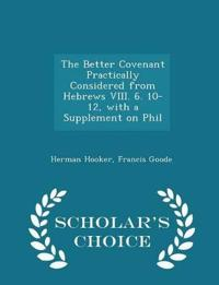 The Better Covenant Practically Considered from Hebrews VIII. 6. 10-12, with a Supplement on Phil - Scholar's Choice Edition
