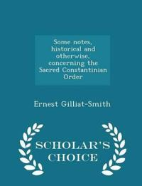 Some Notes, Historical and Otherwise, Concerning the Sacred Constantinian Order - Scholar's Choice Edition