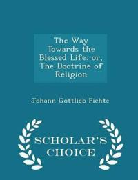 The Way Towards the Blessed Life; Or, the Doctrine of Religion - Scholar's Choice Edition