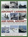 The World Encyclopedia of Aircraft Carriers and Naval Aircraft: An Illustrated History of Aircraft Carriers and the Naval Aircraft That Launch from Th
