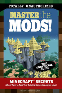 Master the Mods!: Minecraft Secrets & Cool Ways to Take Your Building Games to Another Level