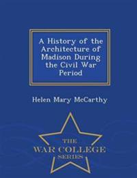 A History of the Architecture of Madison During the Civil War Period - War College Series