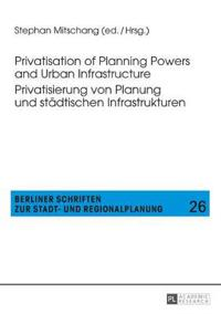 Privatisation of Planning Powers and Urban Infrastructure / Privatisierung Von Planung Und Städtischen Infrastrukturen
