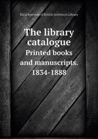 The Library Catalogue Printed Books and Manuscripts. 1834-1888