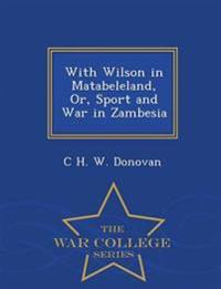 With Wilson in Matabeleland, Or, Sport and War in Zambesia - War College Series