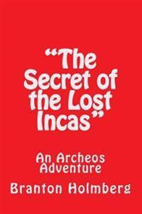 The Secret of the Lost Incas: An Archeo's Adventure: Sam 'n Me(tm) Adventure Books