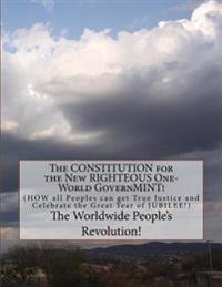 The Constitution for the New Righteous One-World Governmint!: How All Peoples Can Get True Justice!