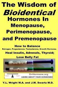 The Wisdom of Bioidentical Hormones in Menopause, Perimenopause, and Premenopause : How to Balance Estrogen, Progesterone, Testosterone, Growth Hormone; Heal Insulin, Adrenals, Thyroid; Lose Belly Fat