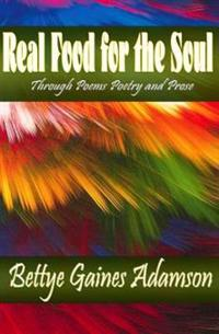 Real Food for the Soul Through Poems Prose and Poetry