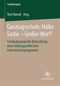 Ganztagsschule. Halbe Sache - Grosser Wurf?: Schulpädagogische Betrachtung Eines Bildungspolitischen Interventionsprogramms