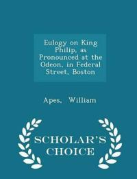 Eulogy on King Philip, as Pronounced at the Odeon, in Federal Street, Boston - Scholar's Choice Edition
