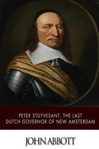Peter Stuyvesant, the Last Dutch Governor of New Amsterdam