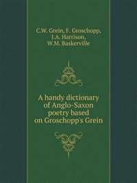 A Handy Dictionary of Anglo-Saxon Poetry Based on Groschopp's Grein