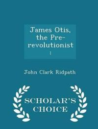 James Otis; The Pre-Revolutionist - Scholar's Choice Edition