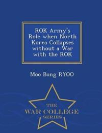 Rok Army's Role When North Korea Collapses Without a War with the Rok - War College Series