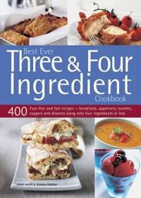 Best Ever Three & Four Ingredient Cookbook: 400 Fuss-Free and Fast Recipes: Breakfasts, Appetizers, Lunches, Suppers and Desserts Using Only Four Ingr