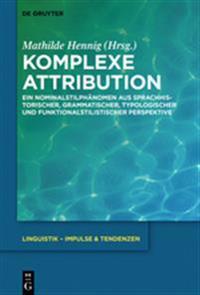 Komplexe Attribution: Ein Nominalstilphanomen Aus Sprachhistorischer, Grammatischer, Typologischer Und Funktionalstilistischer Perspektive