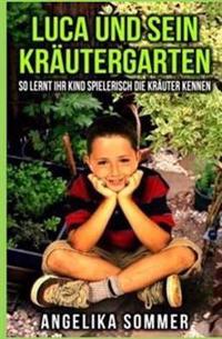 Luca Und Sein Krautergarten.: So Lernt Ihr Kind Spielerisch Die Krauter Kennen.