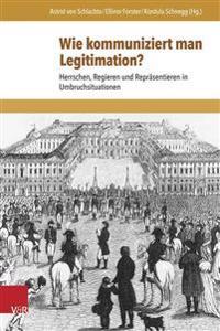Wie Kommuniziert Man Legitimation?: Herrschen, Regieren Und Reprasentieren in Umbruchsituationen