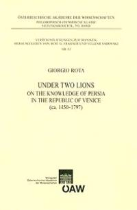 Under Two Lions: On the Knowledge of Persia in the Republic of Venice (CA. 1450 - 1797)